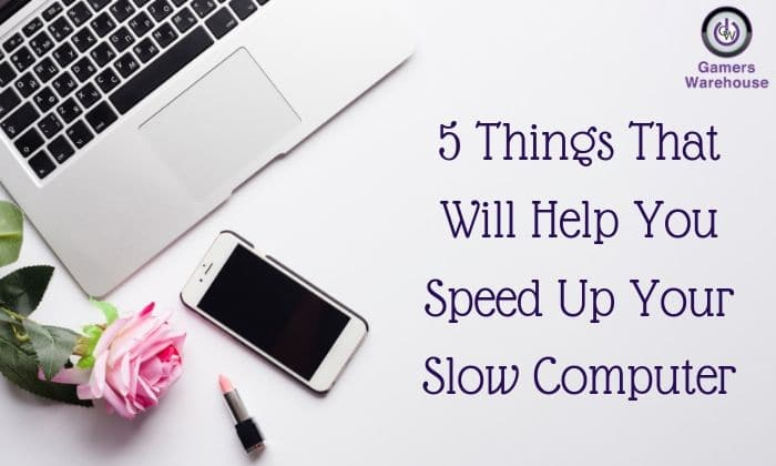 5 Things That Will Help You Speed Up Your Slow Computer